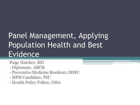 Panel Management, Applying Population Health and Best Evidence Paige Hatcher, MD - Diplomate, ABFM - Preventive Medicine Resident, OHSU - MPH Candidate,