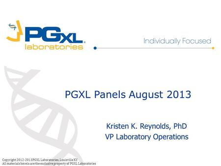 Copyright 2012-2013PGXL Laboratories, Louisville KY All materials herein are the exclusive property of PGXL Laboratories PGXL Panels August 2013 Kristen.