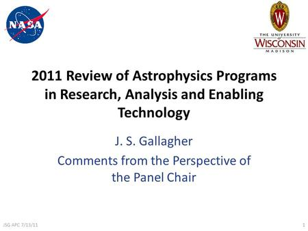 2011 Review of Astrophysics Programs in Research, Analysis and Enabling Technology J. S. Gallagher Comments from the Perspective of the Panel Chair JSG.
