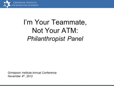 Im Your Teammate, Not Your ATM: Philanthropist Panel Grinspoon Institute Annual Conference November 4 th, 2012.