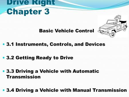 Drive Right Chapter 3 Basic Vehicle Control 3.1 Instruments, Controls, and Devices 3.2 Getting Ready to Drive 3.3 Driving a Vehicle with Automatic Transmission.