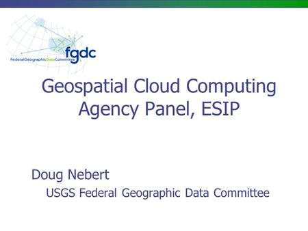 Geospatial Cloud Computing Agency Panel, ESIP Doug Nebert USGS Federal Geographic Data Committee.