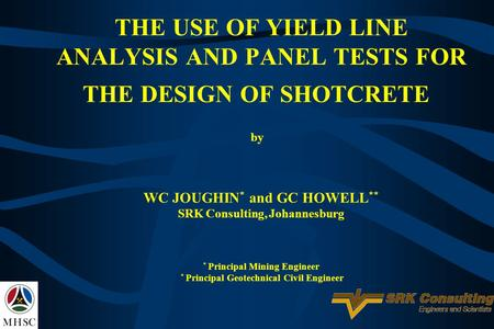 THE USE OF YIELD LINE ANALYSIS AND PANEL TESTS FOR THE DESIGN OF SHOTCRETE by WC JOUGHIN * and GC HOWELL ** SRK Consulting, Johannesburg * Principal Mining.