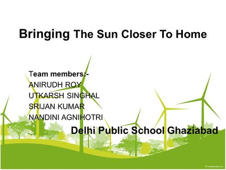 Bringing The Sun Closer To Home Team members:- ANIRUDH ROY UTKARSH SINGHAL SRIJAN KUMAR NANDINI AGNIHOTRI Delhi Public School Ghaziabad.