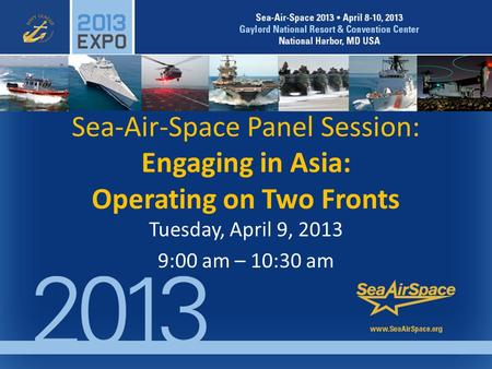 Sea-Air-Space Panel Session: Engaging in Asia: Operating on Two Fronts Tuesday, April 9, 2013 9:00 am – 10:30 am.