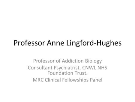 Professor Anne Lingford-Hughes Professor of Addiction Biology Consultant Psychiatrist, CNWL NHS Foundation Trust. MRC Clinical Fellowships Panel.