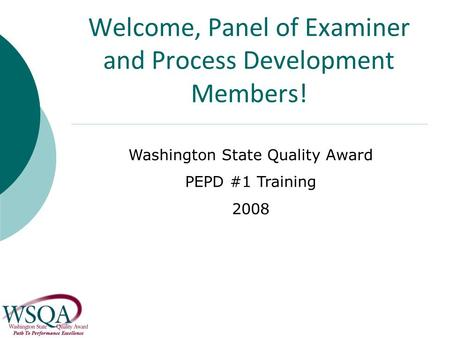 Welcome, Panel of Examiner and Process Development Members! Washington State Quality Award PEPD #1 Training 2008.