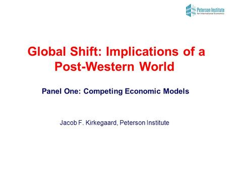Global Shift: Implications of a Post-Western World Panel One: Competing Economic Models Jacob F. Kirkegaard, Peterson Institute.