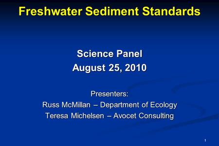 Freshwater Sediment Standards Science Panel August 25, 2010 Presenters: Russ McMillan – Department of Ecology Teresa Michelsen – Avocet Consulting 1.