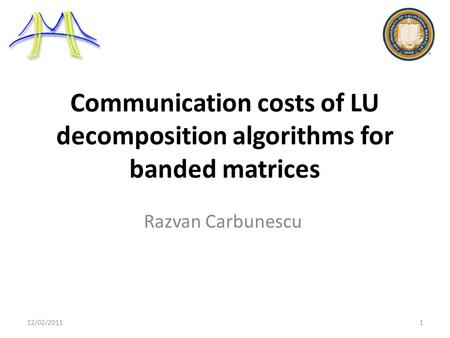 Communication costs of LU decomposition algorithms for banded matrices Razvan Carbunescu 12/02/20111.