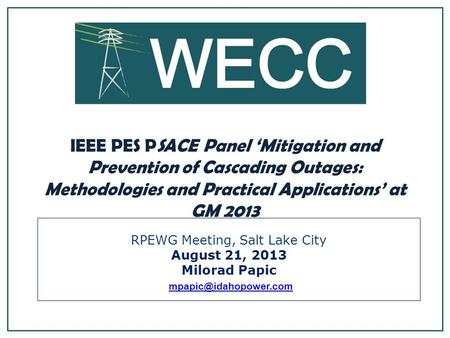 RPEWG Meeting, Salt Lake City August 21, 2013 Milorad Papic IEEE PES PSACE Panel Mitigation and Prevention of Cascading Outages: