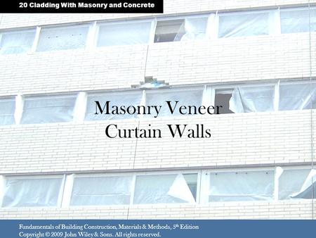 Masonry Veneer Curtain Walls Fundamentals of Building Construction, Materials & Methods, 5 th Edition Copyright © 2009 John Wiley & Sons. All rights reserved.