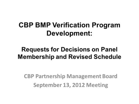 CBP BMP Verification Program Development: Requests for Decisions on Panel Membership and Revised Schedule CBP Partnership Management Board September 13,