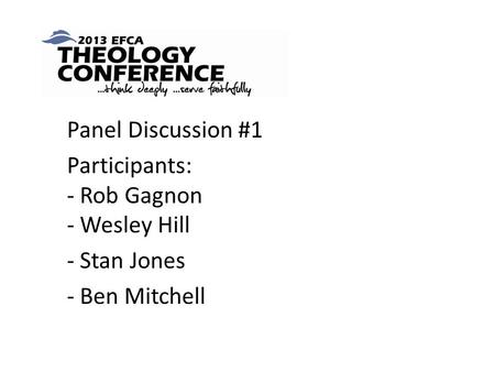 Panel Discussion #1 Participants: - Rob Gagnon - Wesley Hill - Stan Jones - Ben Mitchell.