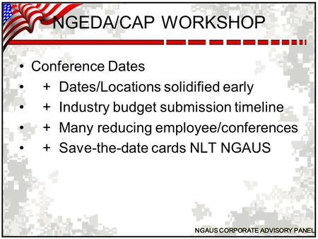 NGAUS CORPORATE ADVISORY PANEL NGEDA/CAP WORKSHOP Conference Dates + Dates/Locations solidified early + Industry budget submission timeline + Many reducing.