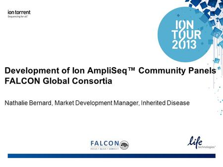 Development of Ion AmpliSeq™ Community Panels FALCON Global Consortia Nathalie Bernard, Market Development Manager, Inherited Disease.