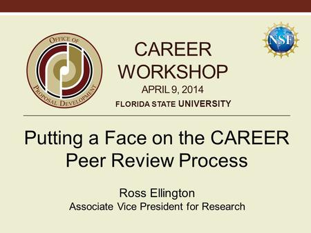 CAREER WORKSHOP APRIL 9, 2014 Putting a Face on the CAREER Peer Review Process Ross Ellington Associate Vice President for Research FLORIDA STATE UNIVERSITY.