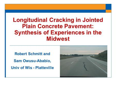 Longitudinal Cracking in Jointed Plain Concrete Pavement: Synthesis of Experiences in the Midwest Robert Schmitt and Sam Owusu-Ababio, Univ of Wis - Platteville.