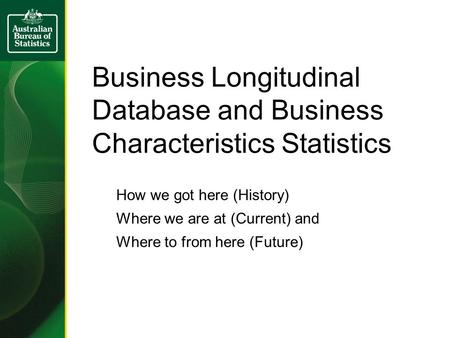 Business Longitudinal Database and Business Characteristics Statistics How we got here (History) Where we are at (Current) and Where to from here (Future)
