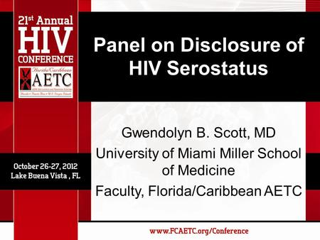 Panel on Disclosure of HIV Serostatus Gwendolyn B. Scott, MD University of Miami Miller School of Medicine Faculty, Florida/Caribbean AETC.