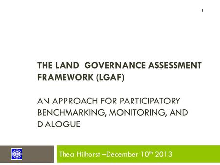 THE LAND GOVERNANCE ASSESSMENT FRAMEWORK (LGAF) AN APPROACH FOR PARTICIPATORY BENCHMARKING, MONITORING, AND DIALOGUE Thea Hilhorst –December 10 th 2013.