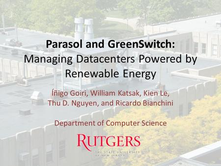 Parasol and GreenSwitch: Managing Datacenters Powered by Renewable Energy Íñigo Goiri, William Katsak, Kien Le, Thu D. Nguyen, and Ricardo Bianchini Department.