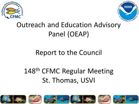 Outreach and Education Advisory Panel (OEAP) Report to the Council 148 th CFMC Regular Meeting St. Thomas, USVI.