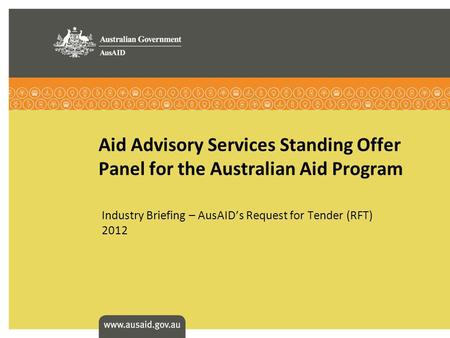 Aid Advisory Services Standing Offer Panel for the Australian Aid Program Industry Briefing – AusAIDs Request for Tender (RFT) 2012.