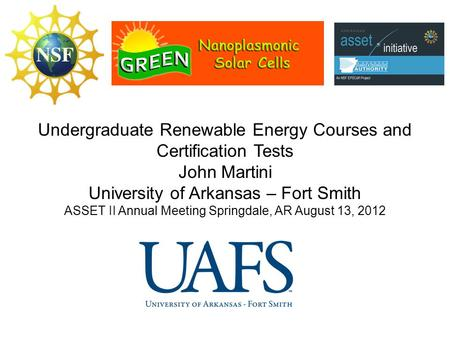 Undergraduate Renewable Energy Courses and Certification Tests John Martini University of Arkansas – Fort Smith ASSET II Annual Meeting Springdale, AR.