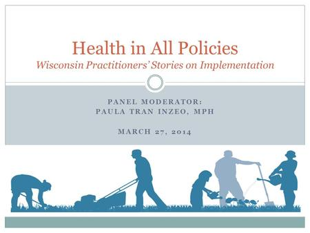 PANEL MODERATOR: PAULA TRAN INZEO, MPH MARCH 27, 2014 Health in All Policies Wisconsin Practitioners Stories on Implementation.