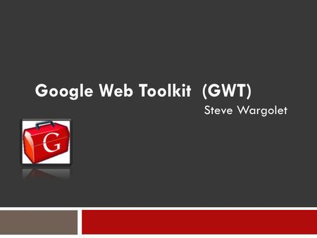 Google Web Toolkit (GWT) Steve Wargolet. Introduction Desktop client-server applications and their drawbacks. Static-only Web pages Introduction of Web.