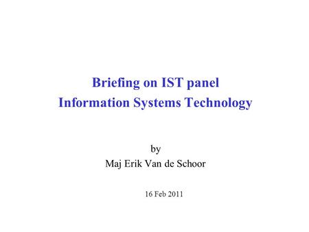 Briefing on IST panel Information Systems Technology by Maj Erik Van de Schoor 16 Feb 2011.