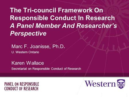 The Tri-council Framework On Responsible Conduct In Research A Panel Member And Researchers Perspective Marc F. Joanisse, Ph.D. U. Western Ontario Karen.