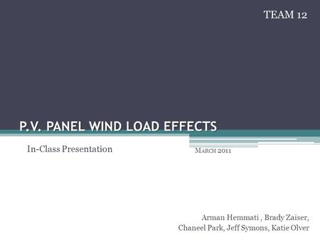 P.V. PANEL WIND LOAD EFFECTS M ARCH 2011 Arman Hemmati, Brady Zaiser, Chaneel Park, Jeff Symons, Katie Olver In-Class Presentation TEAM 12.