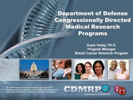 Department of Defense Congressionally Directed Medical Research Programs Gayle Vaday, Ph.D. Program Manager Breast Cancer Research Program The views expressed.