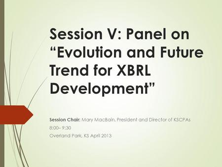 Session V: Panel on Evolution and Future Trend for XBRL Development Session Chair: Mary MacBain, President and Director of KSCPAs 8:00– 9:30 Overland Park,