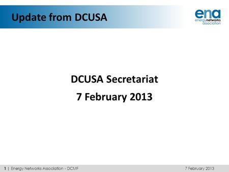 Update from DCUSA DCUSA Secretariat 7 February 2013 1 | Energy Networks Association - DCMF.