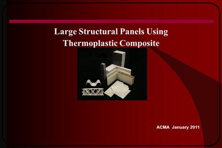 Large Structural Panels Using Thermoplastic Composite ACMA January 2011.