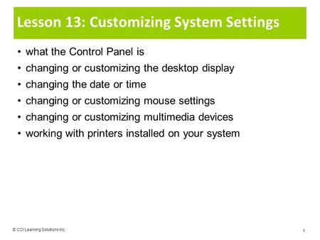 Lesson 13: Customizing System Settings what the Control Panel is changing or customizing the desktop display changing the date or time changing or customizing.
