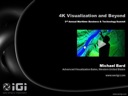 Www.werigi.com 4K Visualization and Beyond 3 rd Annual Maritime Business & Technology Summit Michael Bard Advanced Visualization Sales, Western United.