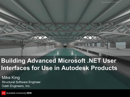 Building Advanced Microsoft.NET User Interfaces for Use in Autodesk Products Mike King Structural Software Engineer Odeh Engineers, Inc. Brown University.