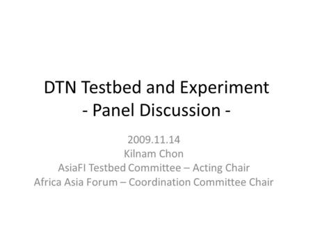 DTN Testbed and Experiment - Panel Discussion - 2009.11.14 Kilnam Chon AsiaFI Testbed Committee – Acting Chair Africa Asia Forum – Coordination Committee.