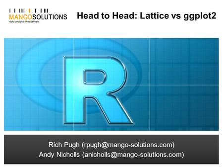 Rich Pugh Andy Nicholls Head to Head: Lattice vs ggplot2 Rich Pugh