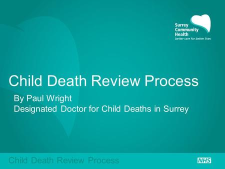Child Death Review Process By Paul Wright Designated Doctor for Child Deaths in Surrey Child Death Review Process.