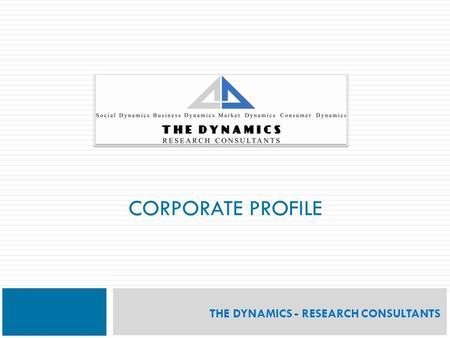 CORPORATE PROFILE THE DYNAMICS - RESEARCH CONSULTANTS.