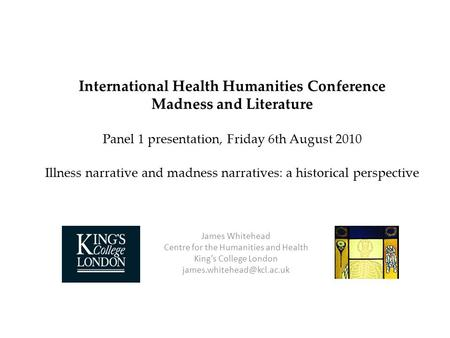 International Health Humanities Conference Madness and Literature Panel 1 presentation, Friday 6th August 2010 Illness narrative and madness narratives: