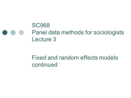 SC968 Panel data methods for sociologists Lecture 3 Fixed and random effects models continued.