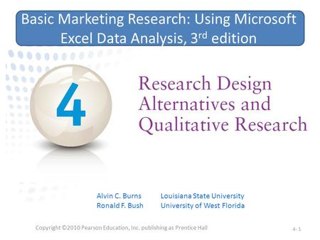 Copyright ©2010 Pearson Education, Inc. publishing as Prentice Hall 4- 1 Basic Marketing Research: Using Microsoft Excel Data Analysis, 3 rd edition Alvin.