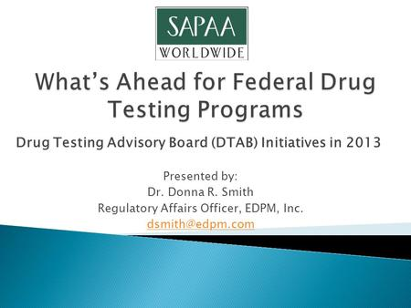 Drug Testing Advisory Board (DTAB) Initiatives in 2013 Presented by: Dr. Donna R. Smith Regulatory Affairs Officer, EDPM, Inc.