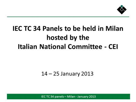 IEC TC 34 panels – Milan - January 2013 IEC TC 34 Panels to be held in Milan hosted by the Italian National Committee - CEI 14 – 25 January 2013.